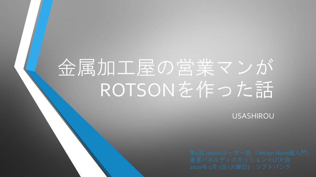 金属加工屋の営業マンが ROTSONを作った話 USASHIROU 第4回 Jetsonユーザ...