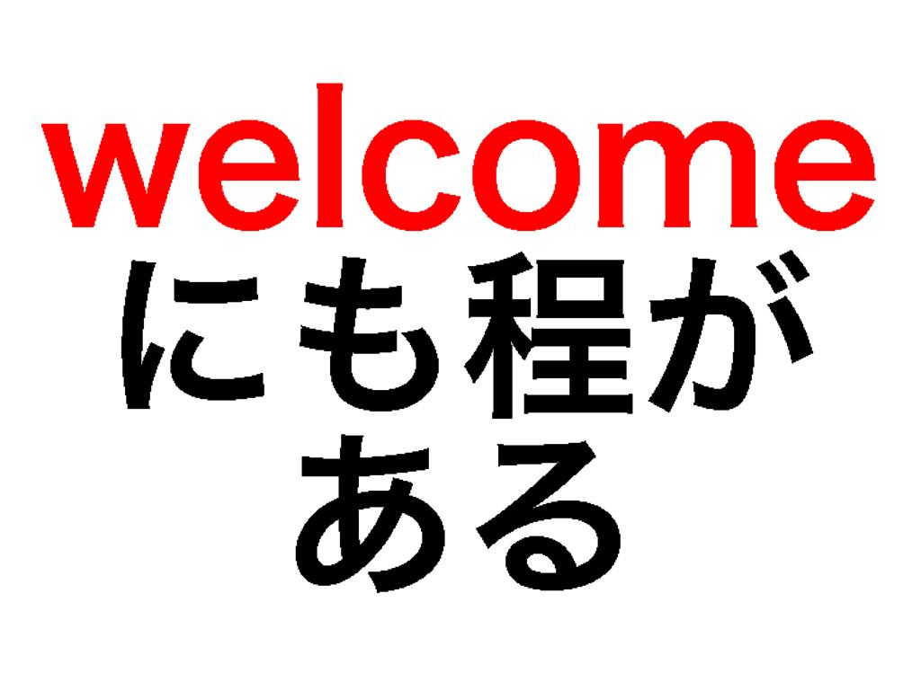 welcome にも程が ある