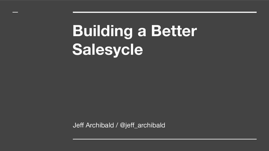 Building a Better Salesycle Jeff Archibald / @je...