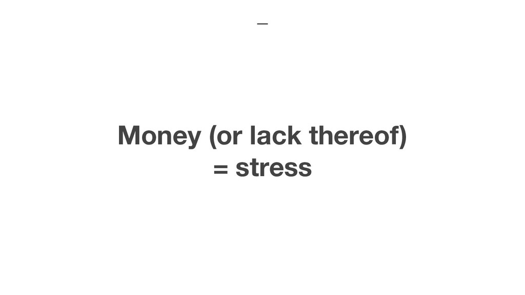 Money (or lack thereof) = stress