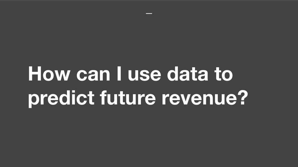 How can I use data to predict future revenue?