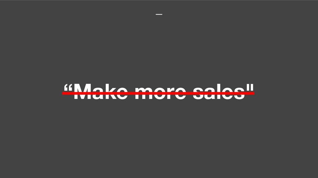 """Make more sales"""