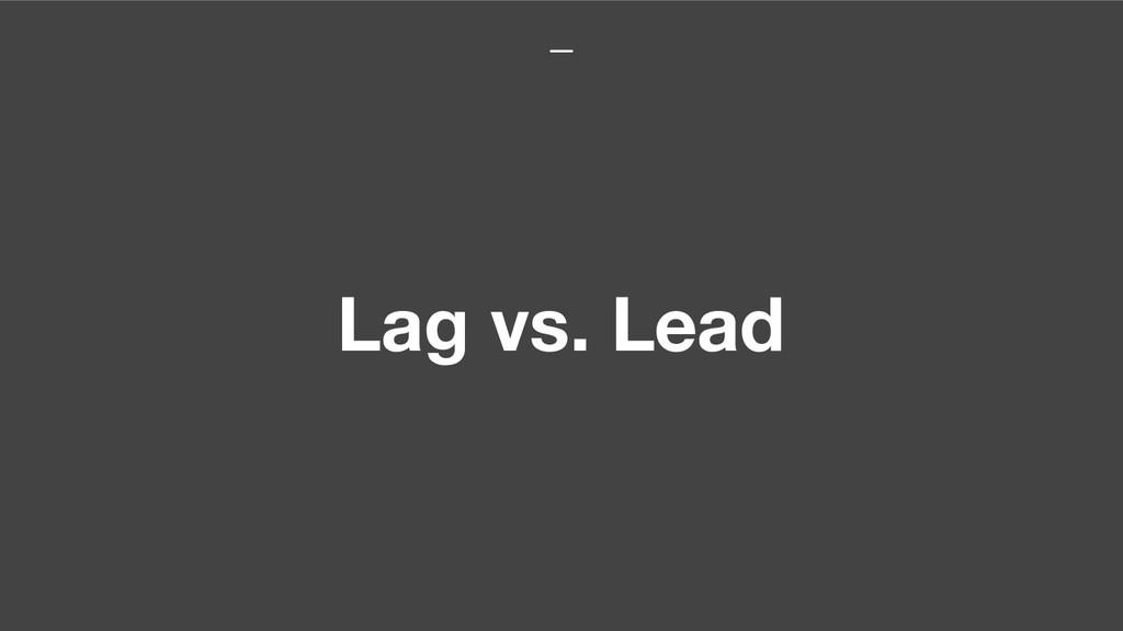 Lag vs. Lead