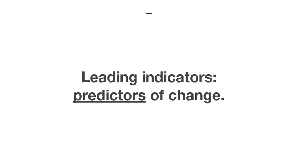 Leading indicators: predictors of change.