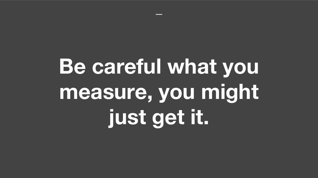 Be careful what you measure, you might just get...