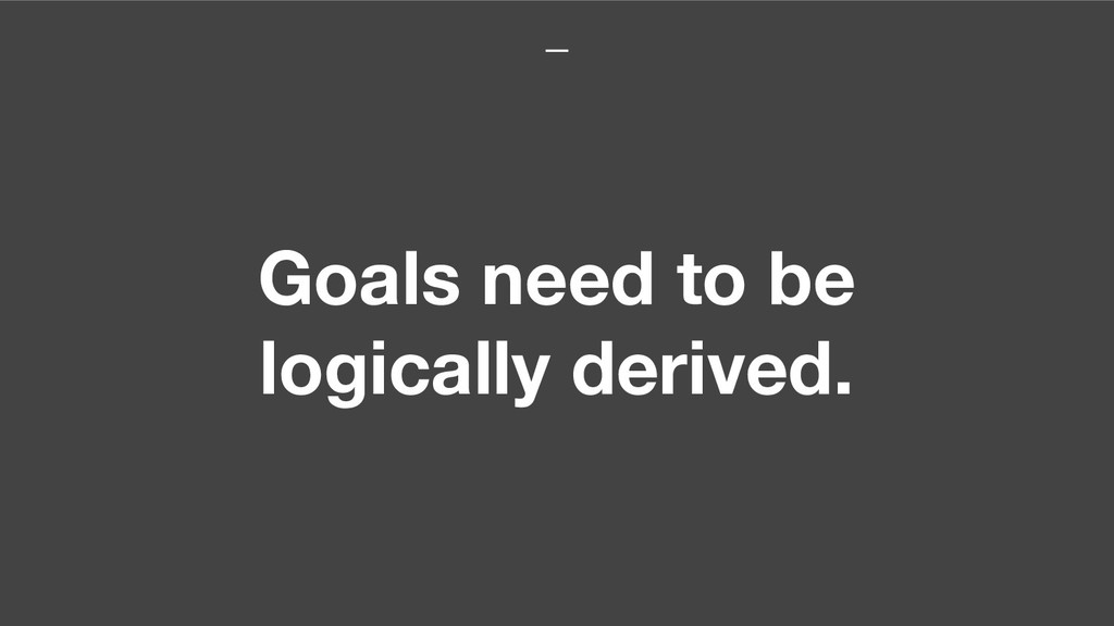 Goals need to be logically derived.
