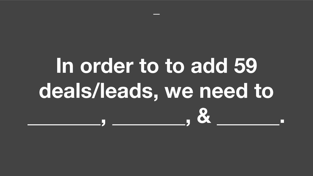 In order to to add 59 deals/leads, we need to _...
