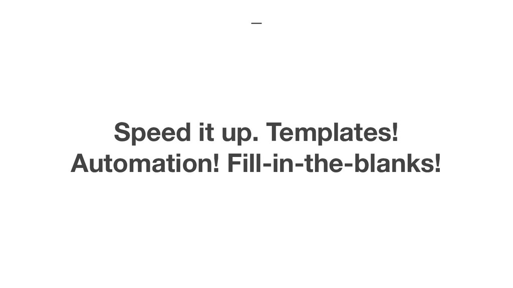 Speed it up. Templates! Automation! Fill-in-the...