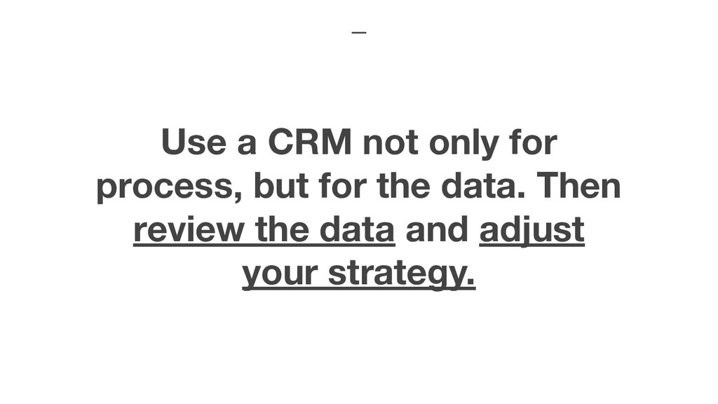 Use a CRM not only for process, but for the dat...