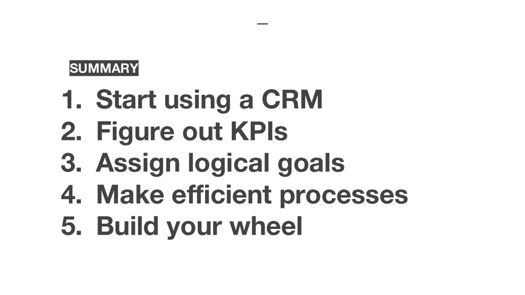 SUMMARY 1. Start using a CRM 2. Figure out KPIs...