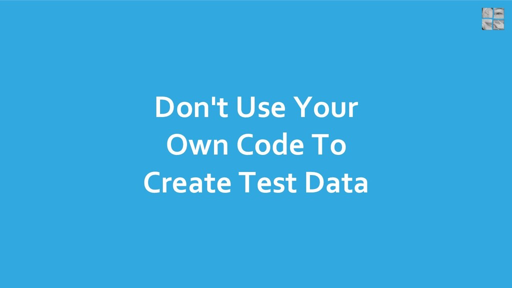 Don't Use Your Own Code To Create Test Data