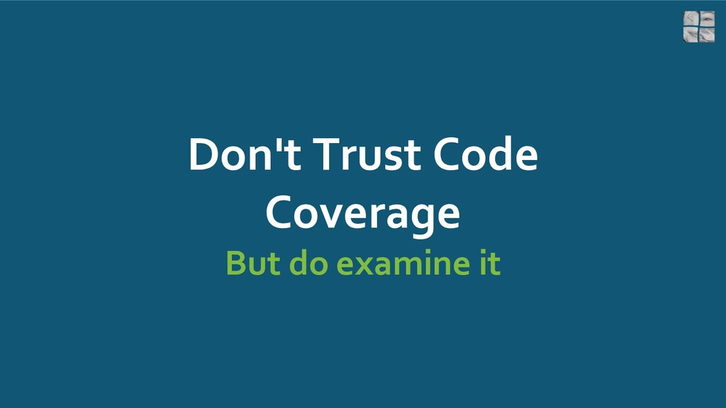 Don't Trust Code Coverage But do examine it