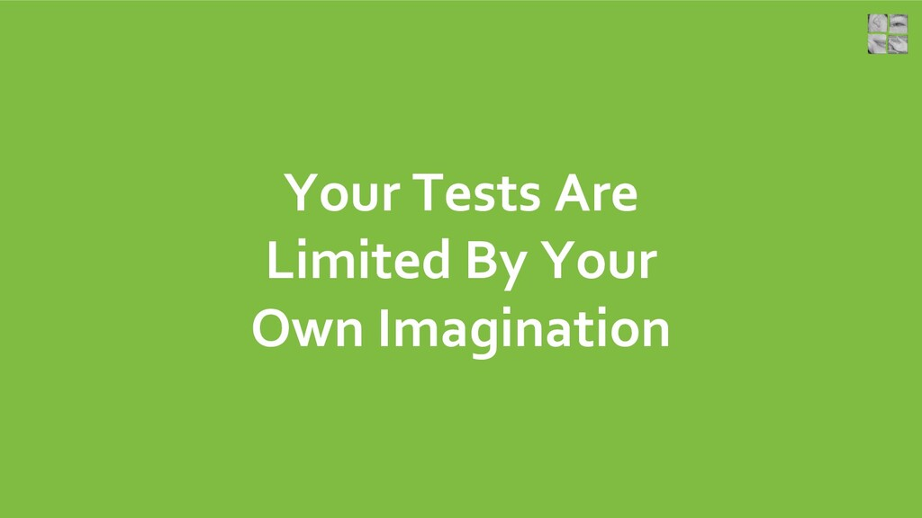 Your Tests Are Limited By Your Own Imagination