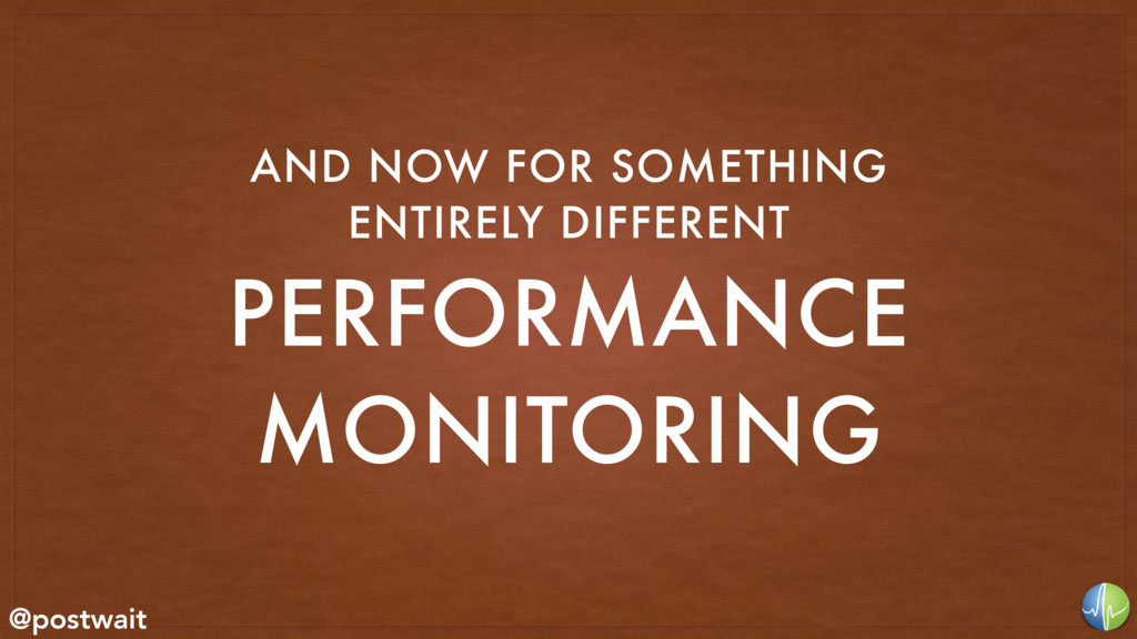 PERFORMANCE MONITORING AND NOW FOR SOMETHING E...