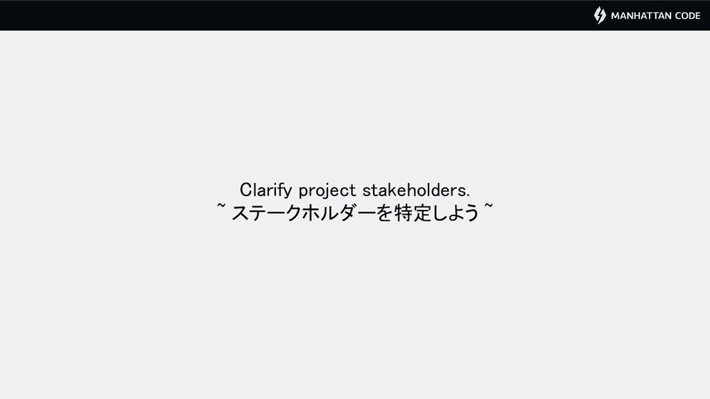 Clarify project stakeholders. ~ ステークホルダーを特定しよう...