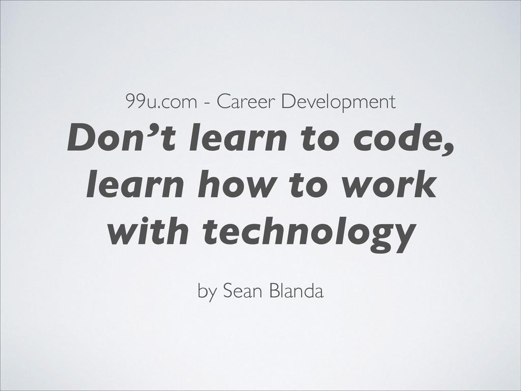 99u.com - Career Development! Don't learn to co...