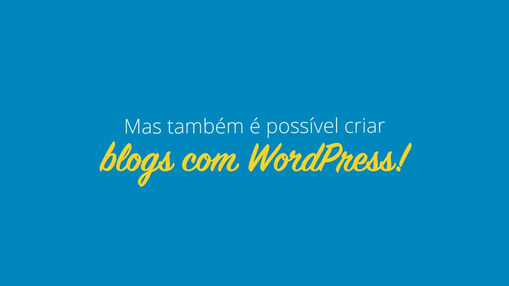 blogs com WordPress! Mas também é possível criar