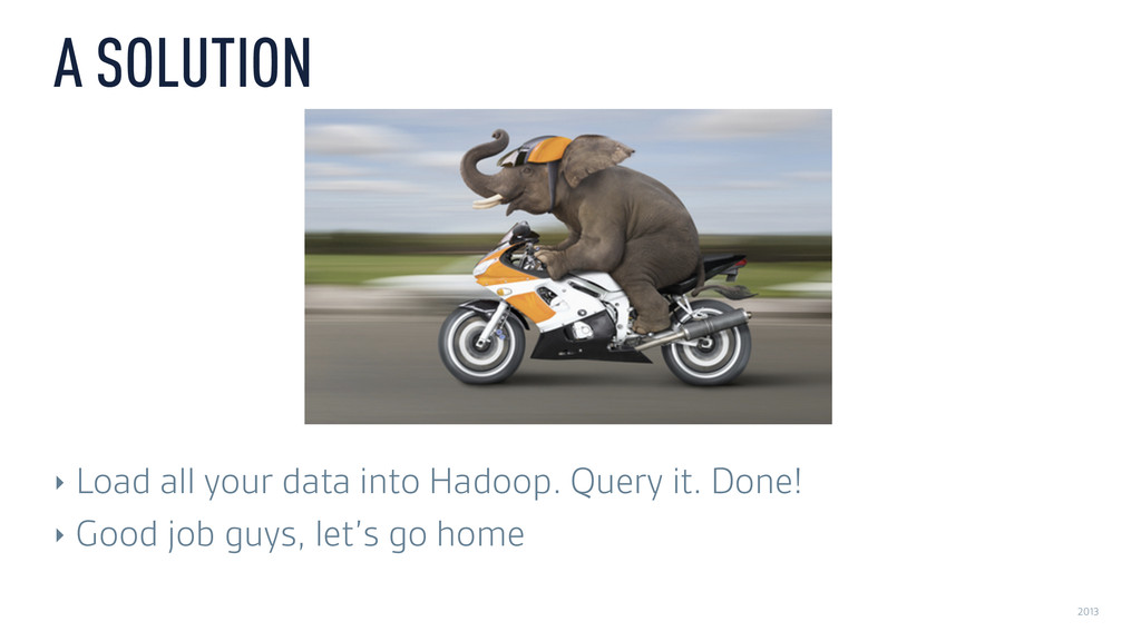 2013 A SOLUTION ‣ Load all your data into Hadoo...