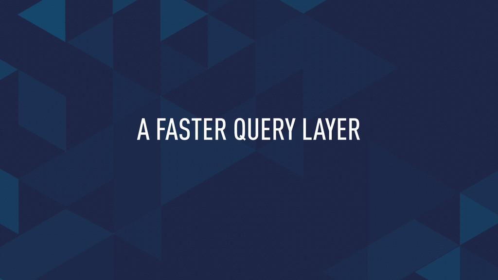 A FASTER QUERY LAYER