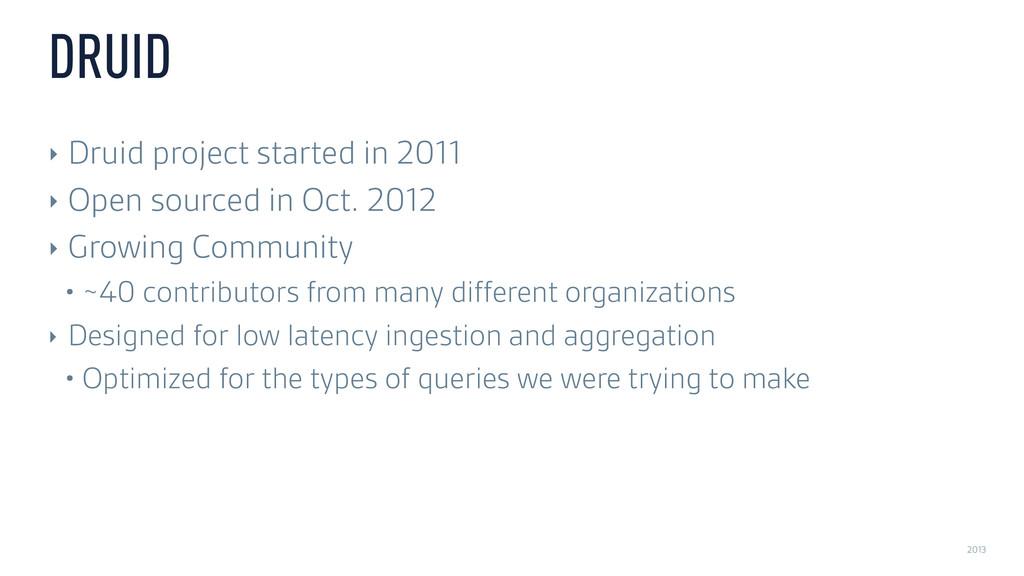 2013 DRUID ‣ Druid project started in 2011 ‣ Op...