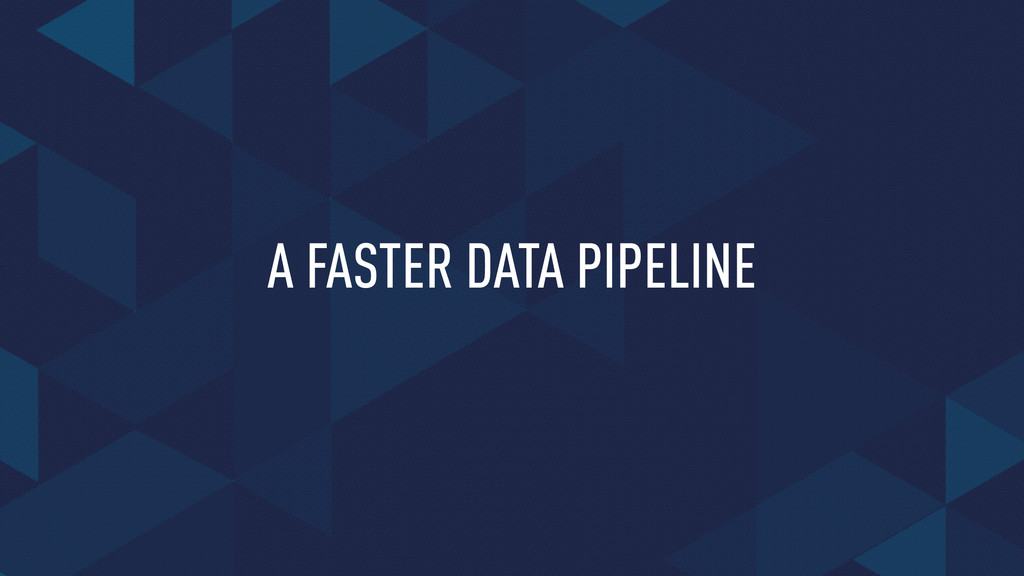 A FASTER DATA PIPELINE