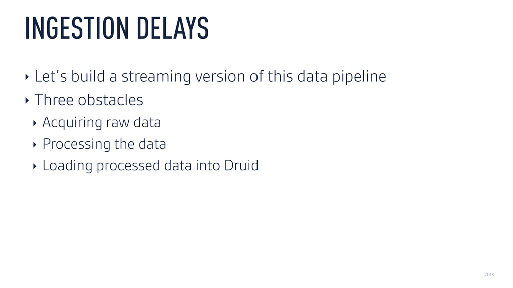 2013 INGESTION DELAYS ‣ Let's build a streaming...