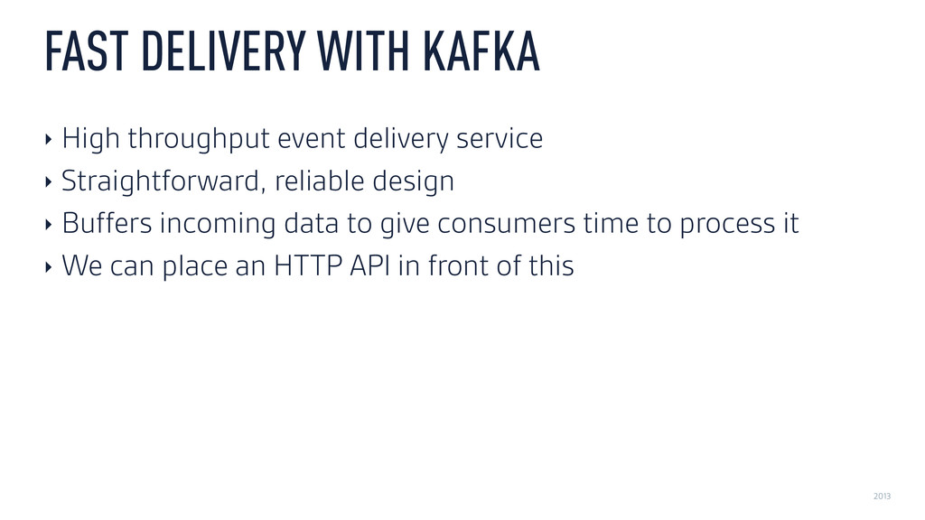 2013 FAST DELIVERY WITH KAFKA ‣ High throughput...