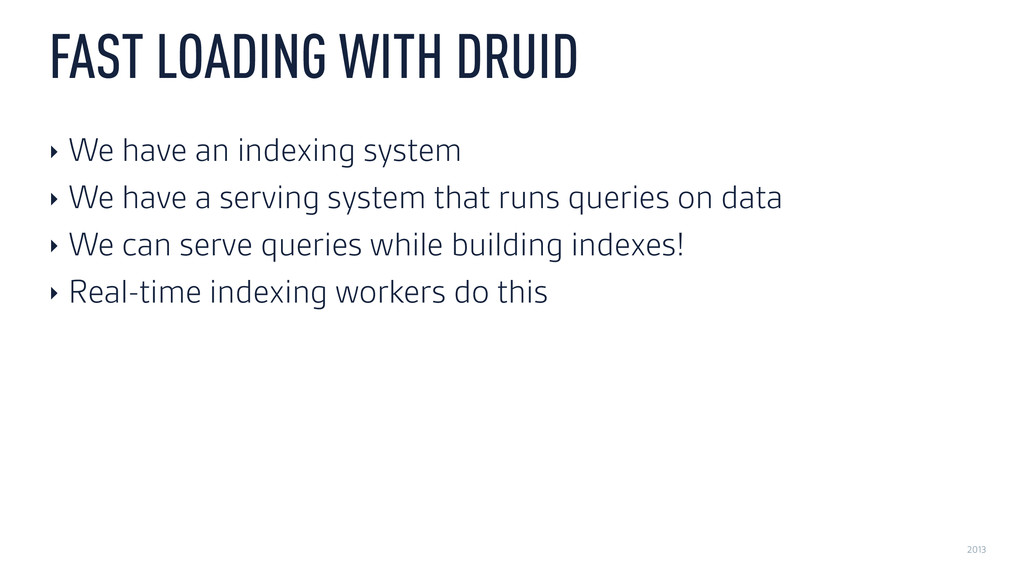 2013 FAST LOADING WITH DRUID ‣ We have an index...
