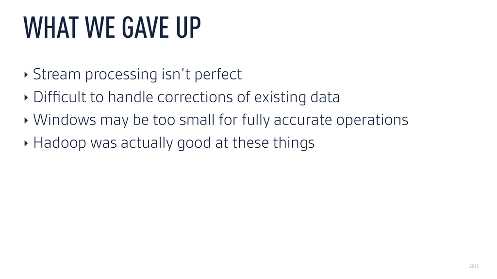 2013 WHAT WE GAVE UP ‣ Stream processing isn't ...