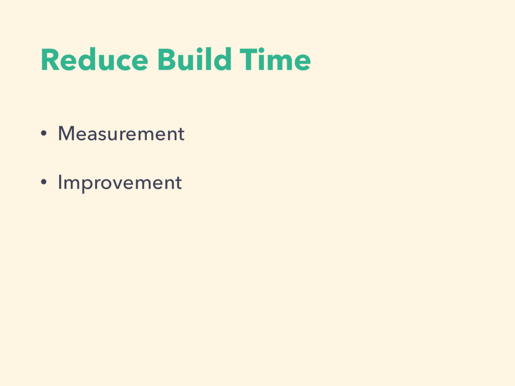 Reduce Build Time • Measurement • Improvement