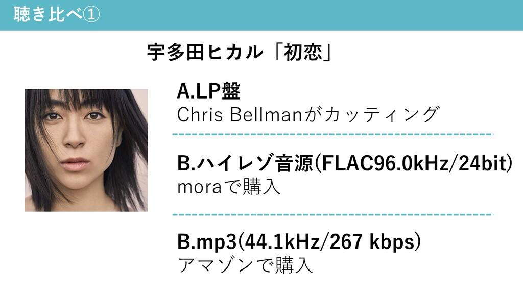 聴き⽐べ① 宇多⽥ヒカル「初恋」 A.LP盤 Chris Bellmanがカッティング B.m...