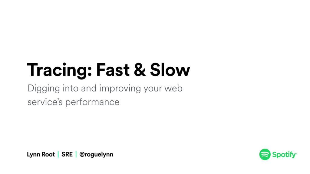 Lynn Root | SRE | @roguelynn Tracing: Fast & Sl...