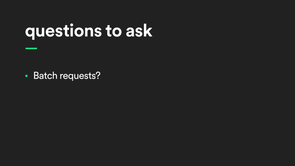 questions to ask — • Batch requests?