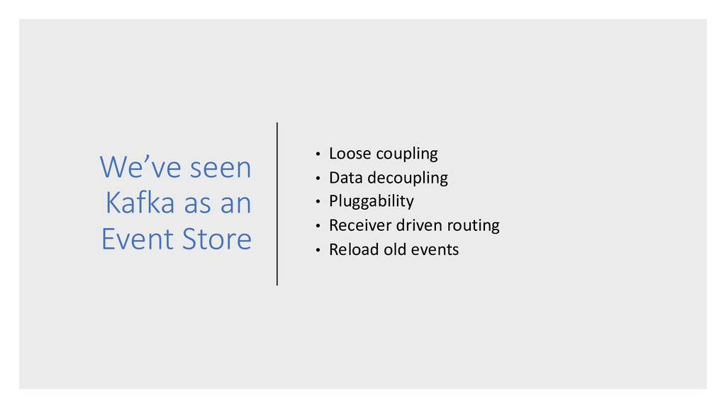 We've seen Kafka as an Event Store • Loose coup...