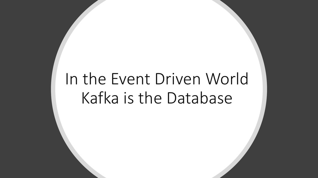 In the Event Driven World Kafka is the Database