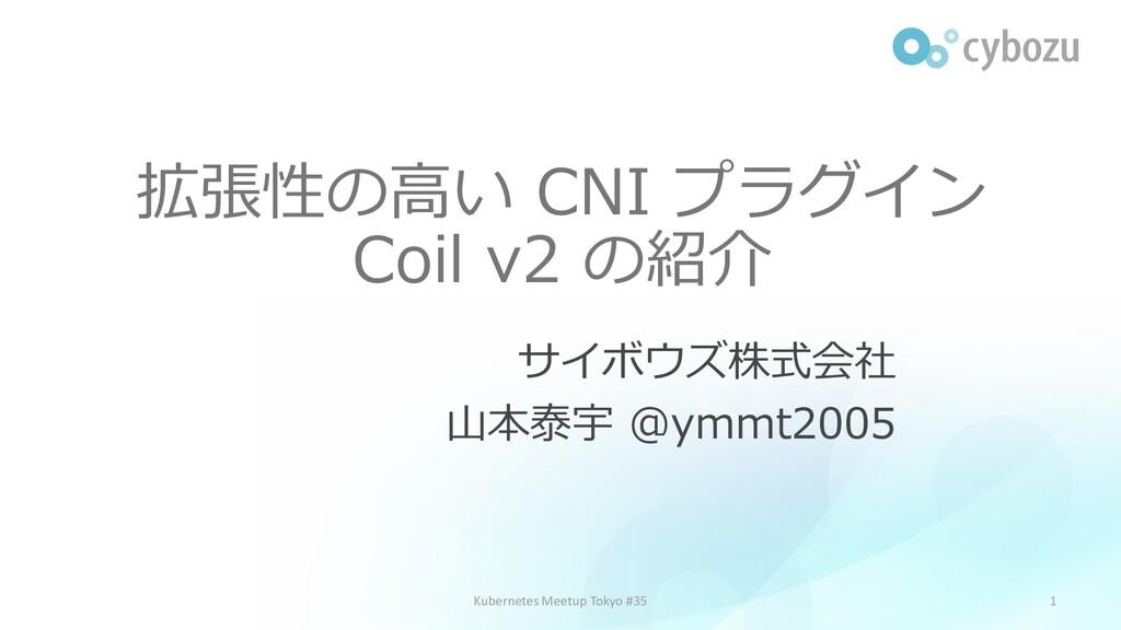 拡張性の高い CNI プラグイン Coil v2 の紹介 サイボウズ株式会社 山本泰宇 @ym...