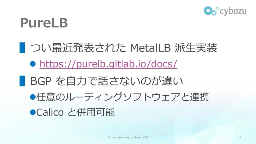 PureLB 17 ▌つい最近発表された MetalLB 派生実装 ⚫ https://pur...