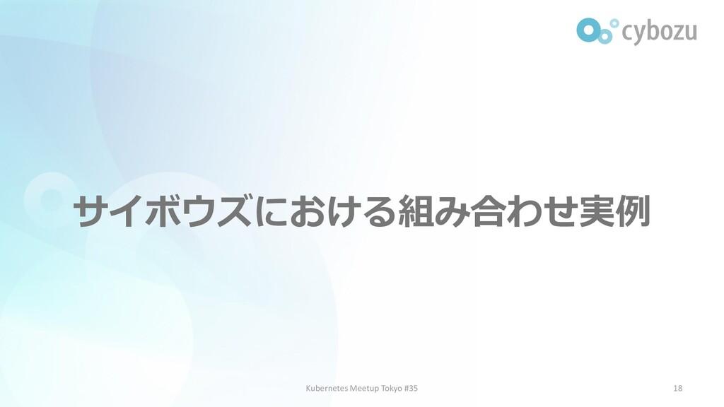 サイボウズにおける組み合わせ実例 18 Kubernetes Meetup Tokyo #35