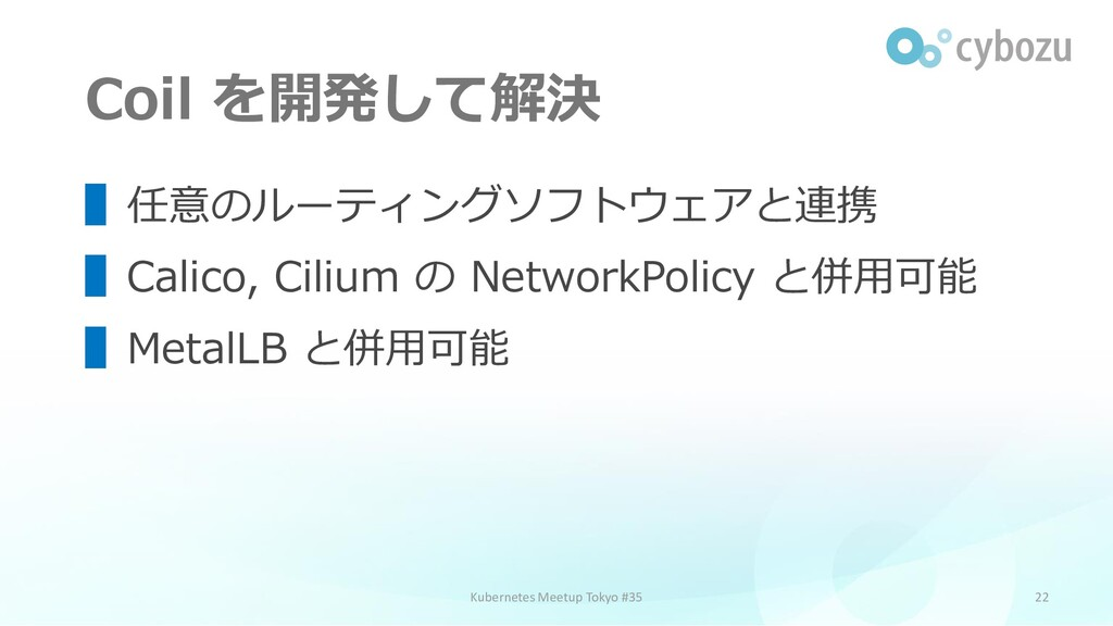 Coil を開発して解決 22 ▌任意のルーティングソフトウェアと連携 ▌Calico, Ci...