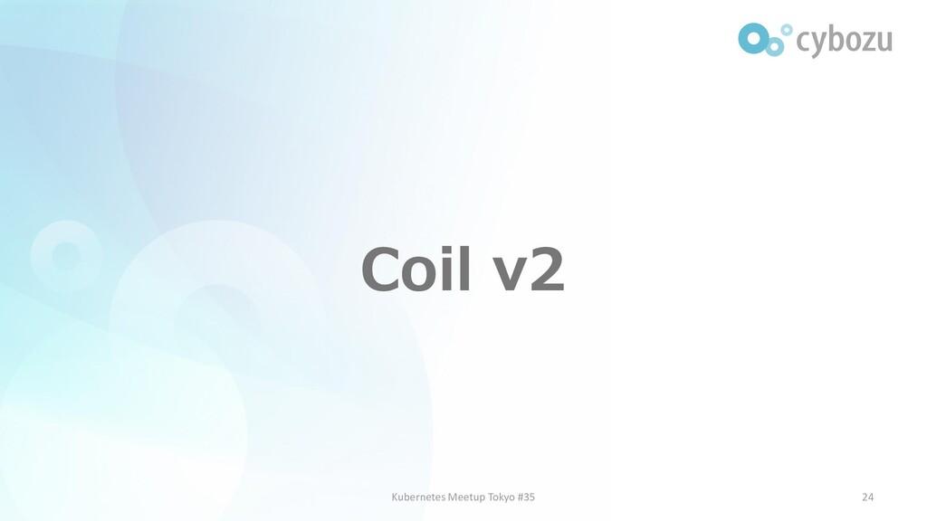 Coil v2 24 Kubernetes Meetup Tokyo #35
