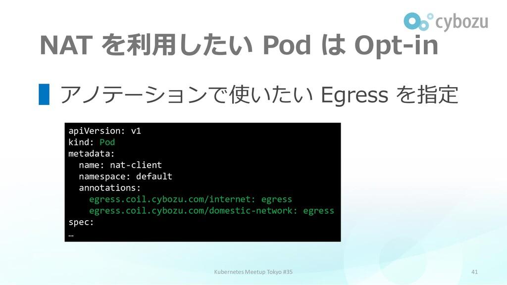NAT を利用したい Pod は Opt-in 41 ▌アノテーションで使いたい Egress...