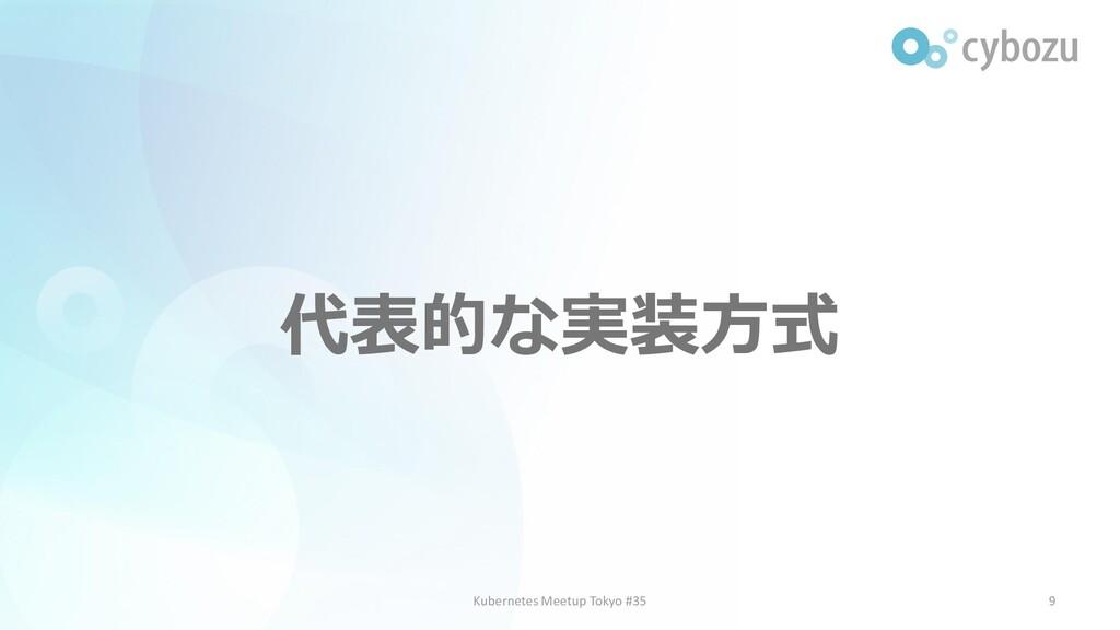 代表的な実装方式 9 Kubernetes Meetup Tokyo #35