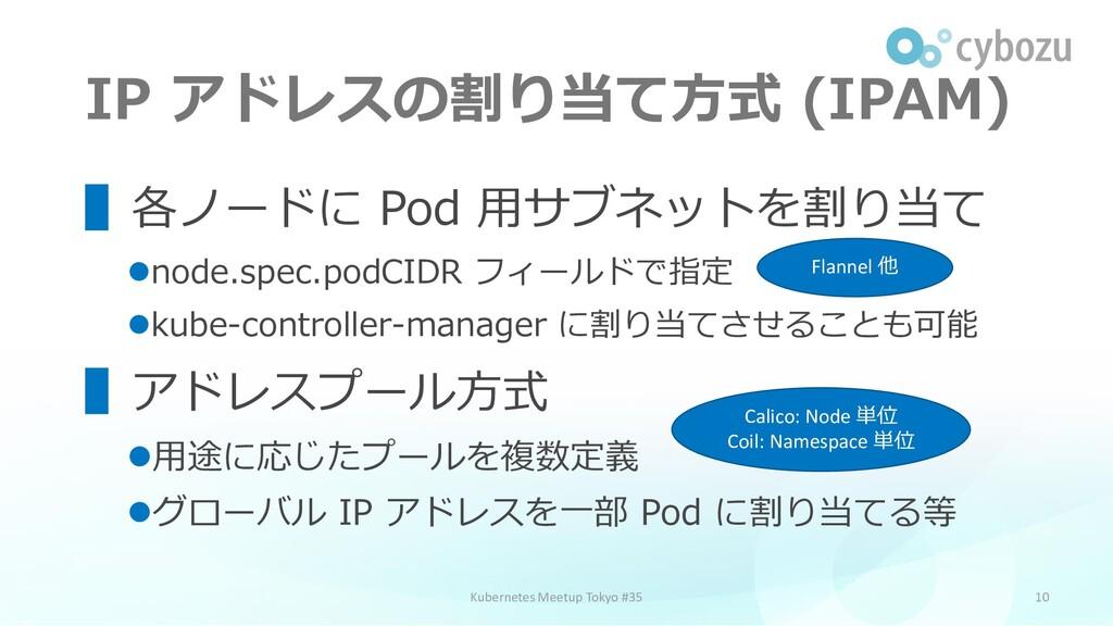 IP アドレスの割り当て方式 (IPAM) 10 ▌各ノードに Pod 用サブネットを割り当て...