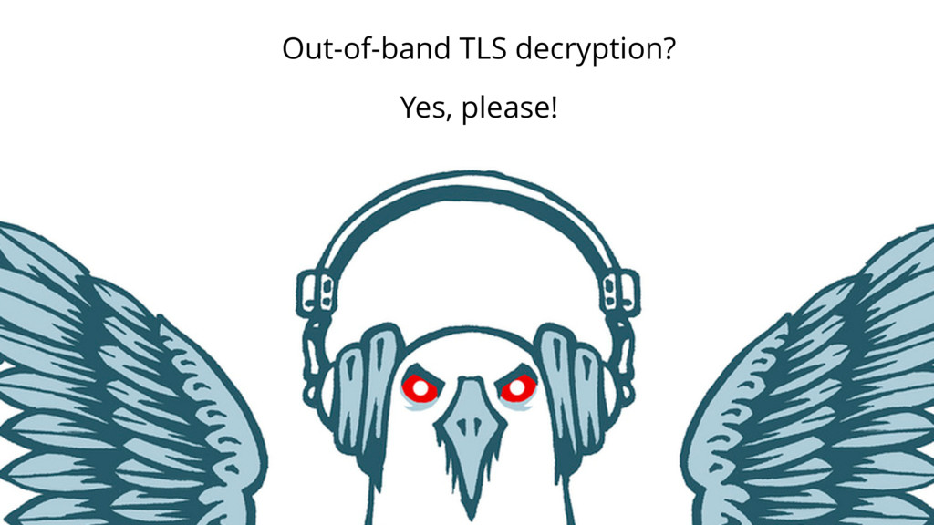39 Out-of-band TLS decryption? Yes, please!