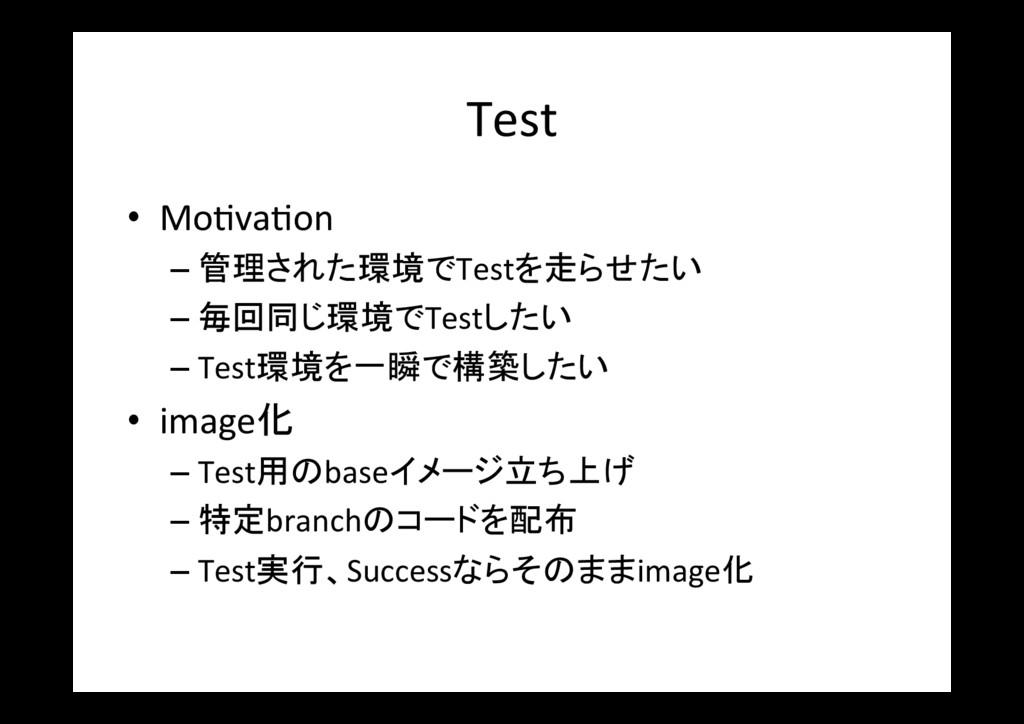 Test • Mo\va\on –管理された環境でTestを走らせたい –毎回同じ環境で...