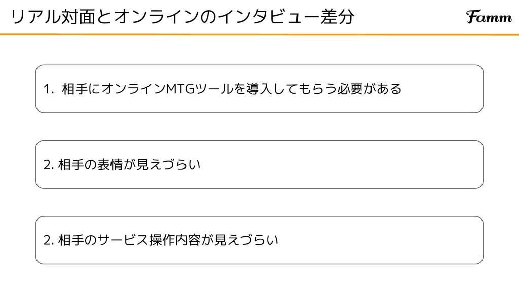リアル対面とオンラインのインタビュー差分 1. 相手にオンラインMTGツールを導入してもらう必...