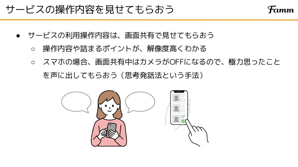 サービスの操作内容を見せてもらおう ● サービスの利用操作内容は、画面共有で見せてもらおう ○...