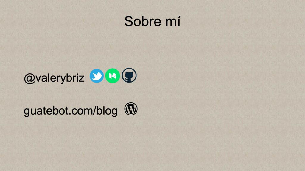 Sobre mí @valerybriz guatebot.com/blog