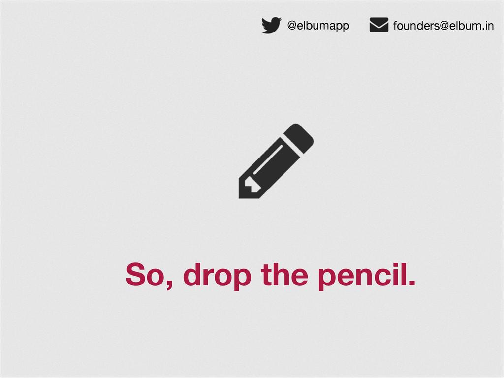 So, drop the pencil. @elbumapp founders@elbum.in