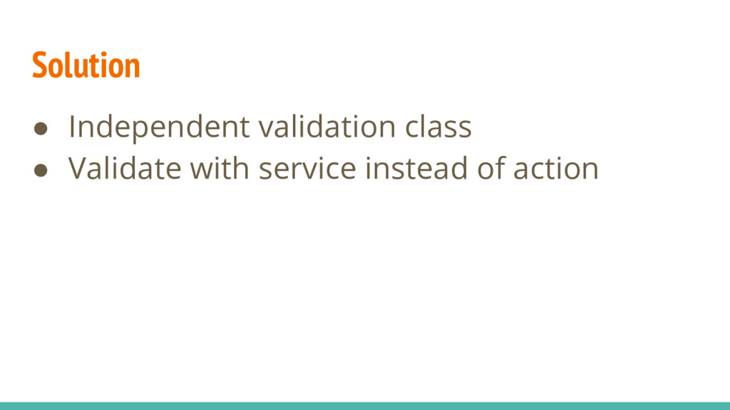 Solution ● Independent validation class ● Valid...